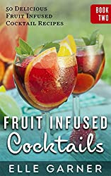 FRUIT INFUSED COCKTAILS: 50 Delicious Sangria Fruit Infused Cocktail and Spirits Recipes: Fruit Infused Cocktails and Spirits II (Book 2: Sangria Cocktails & Mixed Drinks, Spirits, Infusions)