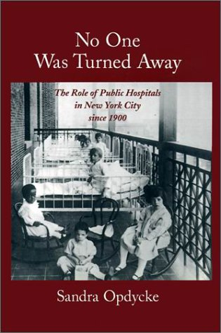 No One Was Turned Away: The Role of Public Hospitals in New York City since 1900 by Sandra Opdycke