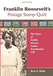 Franklin Roosevelt's Postage Stamp Quilt: The Story of Estella Weaver Nukes' Presidential Gift