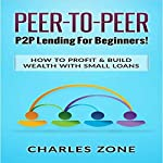 Peer-to-Peer: P2P Lending for Beginners!: How to Profit & Build Wealth with Small Loans | Charles Zone
