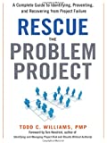 Rescue the Problem Project: A Complete Guide to Identifying, Preventing, and Recovering from Project Failure
