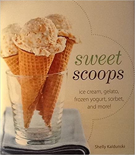 Sweet Scoops: Ice Cream, Gelato, Frozen Yogurt, Sorbet, and More!