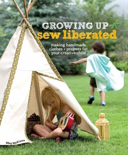 Growing Up Sew Liberated: Making Handmade Clothes and Projects for Your Creative Child by Interweave