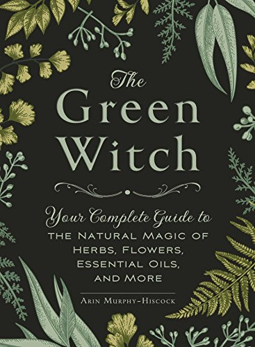 the-green-witch-your-complete-guide-to-the-natural-magic-of-herbs-flowers-essential-oils-and-more