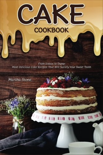 Cake Cookbook: From Icebox to Dump: Most Delicious Cake Recipes That Will Satisfy Your Sweet Tooth by Martha Stone