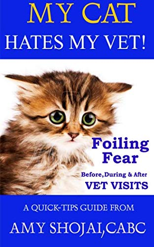 My Cat Hates My Vet!: Foiling Fear Before, During & After Vet Visits (A Quick-Tips Guide) (Volume 3)