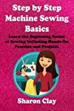 img - for Step by Step Machine Sewing Basics: Learn the Beginning Basics of Sewing Including Hands-on Practice and Projects! (Learn to Sew) book / textbook / text book