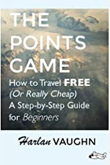 The Points Game: How to Travel Free (Or Really Cheap); a Step-by-Step Guide for Beginners Kindle Edition