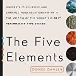 The Five Elements: Understand Yourself and Enhance Your Relationships with the Wisdom of the World's Oldest Personality Type System | Dondi Dahlin