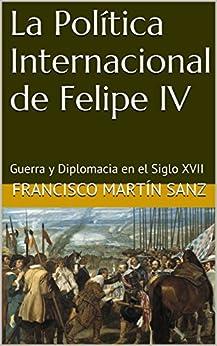 La Política Internacional de Felipe IV: Guerra y Diplomacia en el Siglo XVII (Spanish Edition) por [Sanz, Francisco Martín]
