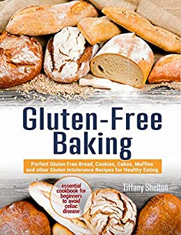Gluten-Free Baking: Perfect Gluten Free Bread, Cookies, Cakes, Muffins and other Gluten Intolerance Recipes for Healthy Eating. Essential Cookbook for Beginners to Avoid Celiac Dis