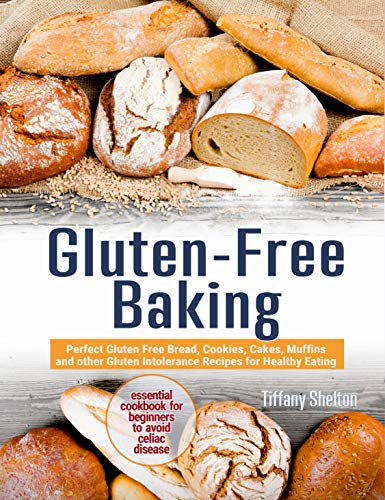 Gluten-Free Baking: Perfect Gluten Free Bread, Cookies, Cakes, Muffins and other Gluten Intolerance Recipes for Healthy Eating. Essential Cookbook for Beginners to Avoid Celiac Disease by [Shelton, Tiffany]