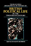 The Blackwell Biographical Dictionary of British Political Life in the Twentieth Century, Keith [Editor] Robbins, 0631157689