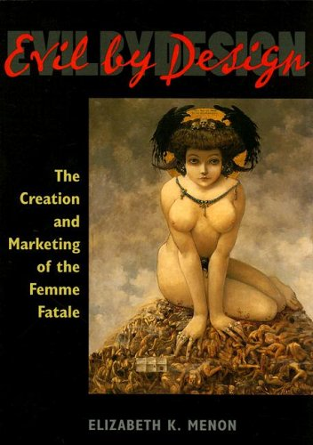 Read Online Evil by Design: The Creation and Marketing of the Femme Fatale ebook