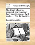 The Liberty of Prayer Asserted and Guardedfrom Licentiousness by B Jenks, Benjamin Jenks, 1140724983