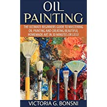 Oil Painting: The Ultimate Beginners Guide to Mastering Oil Painting and Creating Beautiful Homemade Art in 30 Minutes or Less! (Oil Painting - Oil Painting ... - Painting - Oil Painting Techniques)