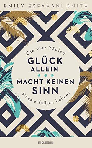 Glück allein macht keinen Sinn: Die vier Säulen eines erfüllten Lebens (German Edition) (The Power Of Meaning Emily Esfahani Smith)