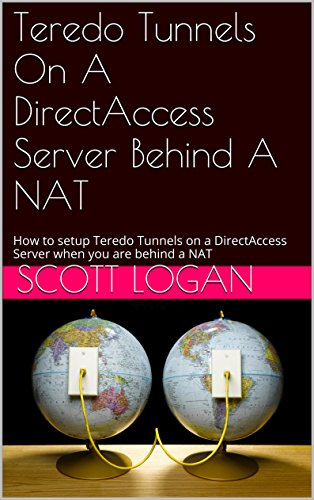Teredo Tunnels On A DirectAccess Server Behind A NAT: How to setup Teredo Tunnels on a DirectAccess Server when you are behind a NAT Pdf