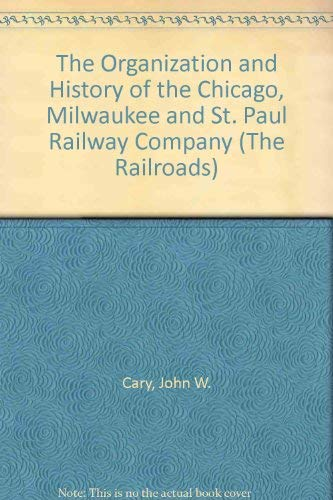 The Organization and History of the Chicago, Milwaukee and St. Paul Railway Company (The Railroads)