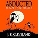 Abducted: Escape from Kraile: Abducted Series, Book 1 Audiobook by J. R. Cleveland Narrated by Braden Wright