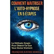 Comment Maitriser l'Auto-Hypnose En 5 Étapes: La Méthode Simple Pour Obtenir Ce Que Vous Voulez Vraiment (French Edition)