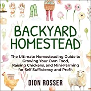 Backyard Homestead: The Ultimate Homesteading Guide to Growing Your Own Food, Raising Chickens, and Mini-Farmi