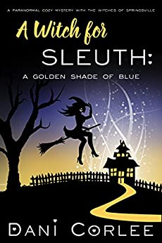 A Witch for Sleuth: A Golden Shade of Blue (A Paranormal Cozy Mystery with the Witches of Springsville Book 2) by [Corlee, Dani]