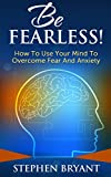 Be Fearless! How To Use Your Mind To Overcome Fear And Anxiety (Overcoming fear, overcoming anxiety, anxiety relief, anxiety management, stress relief, fearless, defeat fear, defeat worry)