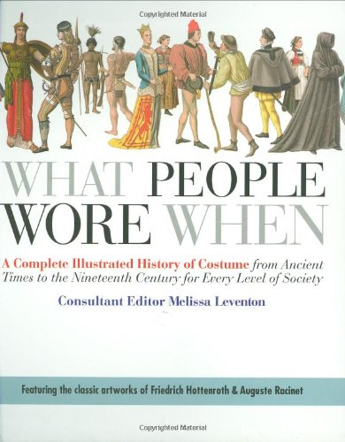(What People Wore When: A Complete Illustrated History of Costume from Ancient Times to the Nineteenth Century for Every Level of Society)