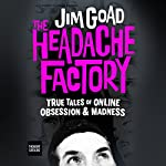 The Headache Factory: True Tales of Online Obsession and Madness | Jim Goad