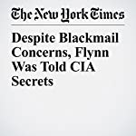 Despite Blackmail Concerns, Flynn Was Told CIA Secrets | Matt Apuzzo,Matthew Rosenberg,Adam Goldman