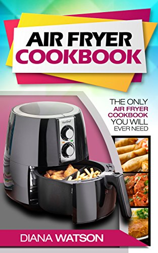 Air Fryer Cookbook: The Only Air Fryer Cookbook You Will Ever Need
