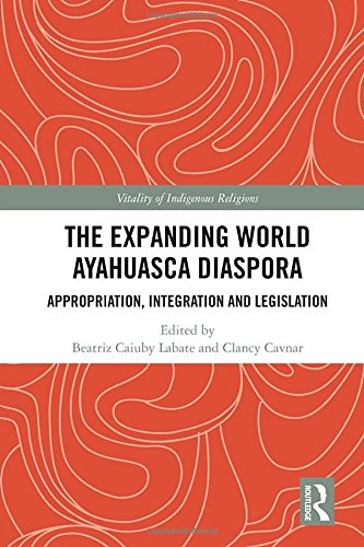 [F.R.E.E] The Expanding World Ayahuasca Diaspora: Appropriation, Integration and Legislation (Vitality of Indi [D.O.C]