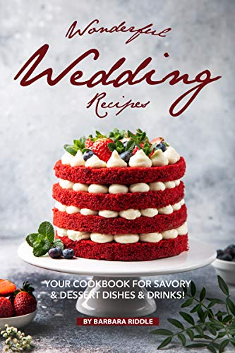 Wonderful Wedding Recipes: Your Cookbook for Savory & Dessert Dishes Drinks!