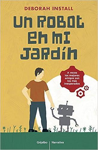 Un robot en mi jardín (Grijalbo Narrativa): Amazon.es: Install, Deborah, Neus Nueno Cobas;: Libros