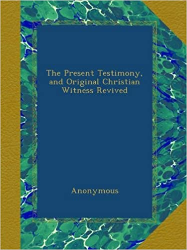 The Present Testimony, and Original Christian Witness Revived