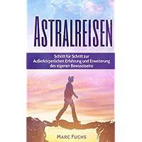 Astralreisen: Schritt für Schritt zur Außerkörperlichen Erfahrung und Erweiterung des eigenen Bewusstseins