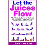 Sex Positions: Let the Juices Flow - The ultimate guide to the best sex positions – take your love life to a whole new level (Sex positions, sex, sexual awakening, good sex, better sex, sex guide)
