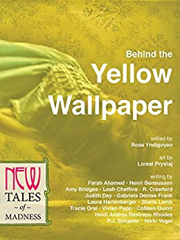 Behind the Yellow Wallpaper: New Tales of Madness by [Lamb, Sheila R., Frank, Gabriela Denise, Ahamed, Farah, Bensussen, Henri, Bridges, Amy, Quinn, Colleen, Papp, Vivian, Rhodes, Heidi Andrea Restrepo]