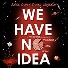 We Have No Idea: A Guide to the Unknown Universe Audiobook by Jorge Cham, Daniel Whiteson Narrated by Daniel Whiteson