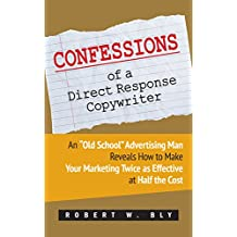 """Confessions of a Direct Response Copywriter: An """"Old School"""" Advertising Man Reveals How to Make Your Marketing Twice as Effective at Half the Cost"""