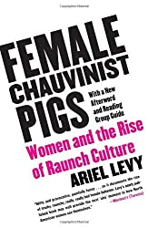 Female Chauvinist Pigs: Women and the Rise of Raunch Culture by Ariel Levy (2006-10-03)