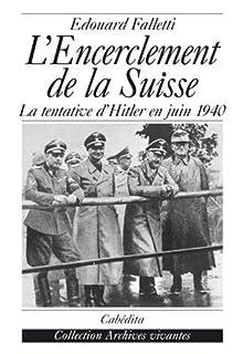 L'encerclement de la Suisse : la tentative d'Hitler en juin 1940, Falletti, Edouard