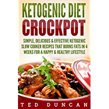 Ketogenic Diet Crockpot: Simple, Delicious & Effective Ketogenic Slow Cooker Recipes That Burns Fats In 4 Weeks For A Happy & Healthy Lifestyle