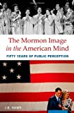 The Mormon Image in the American Mind: Fifty Years of Public Perception, J.B. Haws, 0199897646