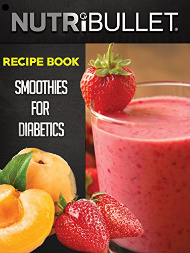 Nutribullet Recipe Book: SMOOTHIES FOR DIABETICS: Delicious & Healthy Diabetic Smoothie Recipes For Weight Loss and Detox (Smoothies for diabetics, Detox ... smoothies, Diabetic smoothie recipes) (Diabetic Chocolate Cookbook)