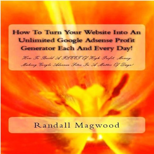 How To Turn Your Website Into An Unlimited Google Adsense Profit Generator Each And Every Day! How To Build A FLEET Of High Profit, Money-Making Google Adsense Sites In A Matter Of Days! - AUDIOBOOK