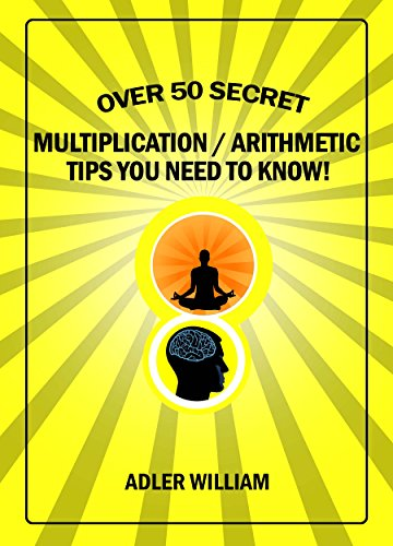 Over 50 Secret Multiplication / Arithmetic Tips You Need To Know: Speed Mathematics Fast Rapid Quick Mental Math and Vedic Mathematics for Kids or Adults Made Easy and Simple