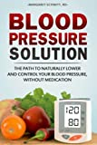 Blood Pressure Solution: The Path to Naturally Lower and Control your Blood Pressure, Without Medication