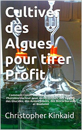 Cultiver des Algues pour tirer Profit: Comment Construire une Culture de la Algues Photobioréacteur pour des Protéines, des Lipides, des Glucides, des ... Biocarburants et Biodiesel (French Edition)